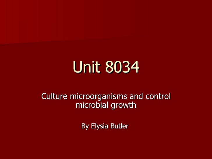 Unit 8034 Culture microorganisms and control microbial growth By Elysia Butler