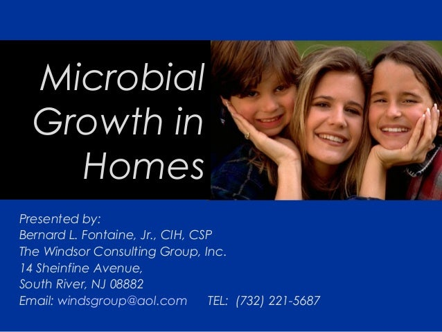 Microbial Growth in Homes Presented by: Bernard L. Fontaine, Jr., CIH, CSP The Windsor Consulting Group, Inc. 14 Sheinfine...
