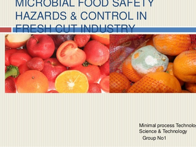 MICROBIAL FOOD SAFETY HAZARDS & CONTROL IN FRESH CUT INDUSTRY  Minimal process Technolog Science & Technology Group No1