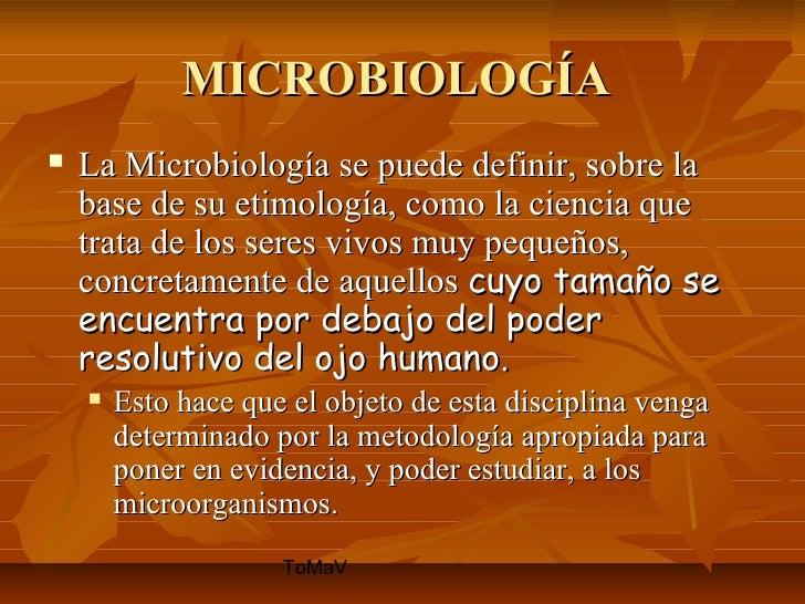 MICROBIOLOGÍA   La Microbiología se puede definir, sobre la    base de su etimología, como la ciencia que    trata de los...