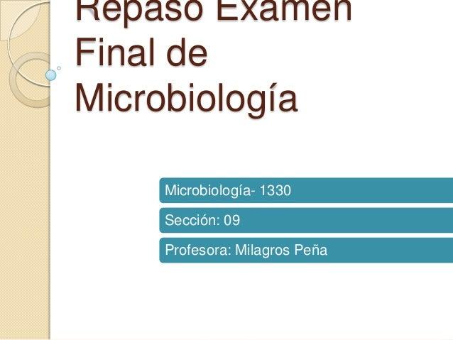 Repaso Examen Final de Microbiología Microbiología- 1330  Sección: 09 Profesora: Milagros Peña