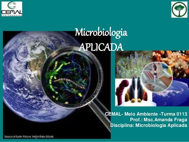 Microbiologia APLICADA CEMAL- Meio Ambiente -Turma 0113 Prof.: Msc.Amanda Fraga Disciplina: Microbiologia Aplicada