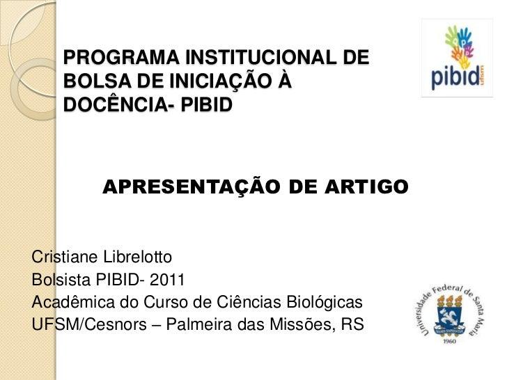 PROGRAMA INSTITUCIONAL DE   BOLSA DE INICIAÇÃO À   DOCÊNCIA- PIBID        APRESENTAÇÃO DE ARTIGOCristiane LibrelottoBolsis...
