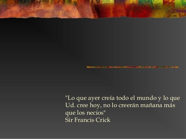 """""""Lo que ayer creía todo el mundo y lo que Ud. cree hoy, no lo creerán mañana más que los necios"""" Sir Francis Crick"""