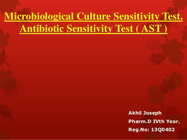Microbiological Culture Sensitivity Test. Antibiotic Sensitivity Test ( AST ) Akhil Joseph Pharm.D IVth Year. Reg.No: 13Q0...