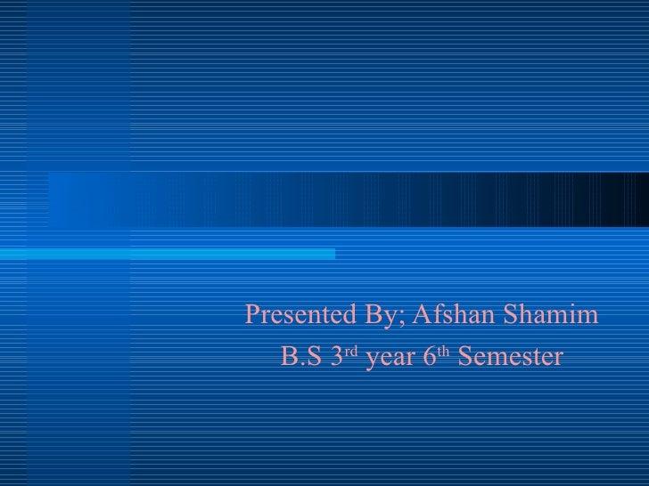 Presented By; Afshan Shamim B.S 3 rd  year 6 th  Semester