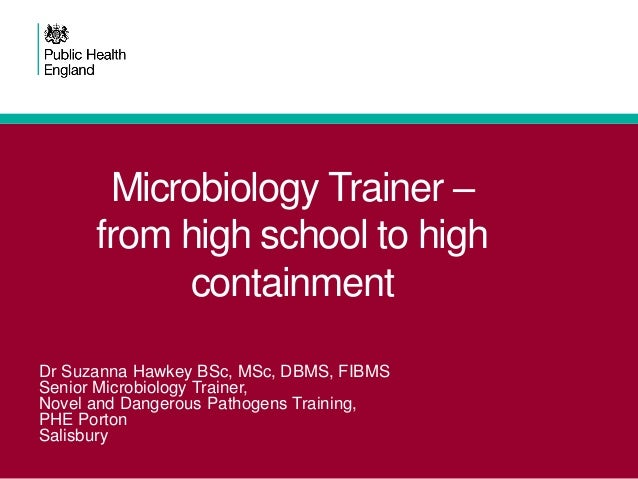 Microbiology Trainer – from high school to high containment Dr Suzanna Hawkey BSc, MSc, DBMS, FIBMS Senior Microbiology Tr...