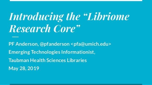 "Introducing the ""Libriome Research Core"" PF Anderson, @pfanderson <pfa@umich.edu> Emerging Technologies Informationist, Ta..."
