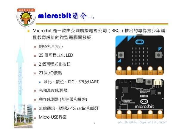 shapethefuture micro:bit簡介 1/4 2 Wu, ShyiShiou Dept. of E.E., NKUT  Micro:bit 是⼀款由英國廣播電視公司(BBC)推出的專為青少年編 程教育設計的微型電腦開發板  ...