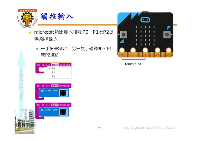 shapethefuture  micro:bit類比輸入接腳P0、P1及P2提 供觸控輸入  ⼀⼿按著GND,另⼀隻⼿碰觸P0、P1 或P2接點 觸控輸入 22 Wu, ShyiShiou Dept. of E.E., NKUT touc...