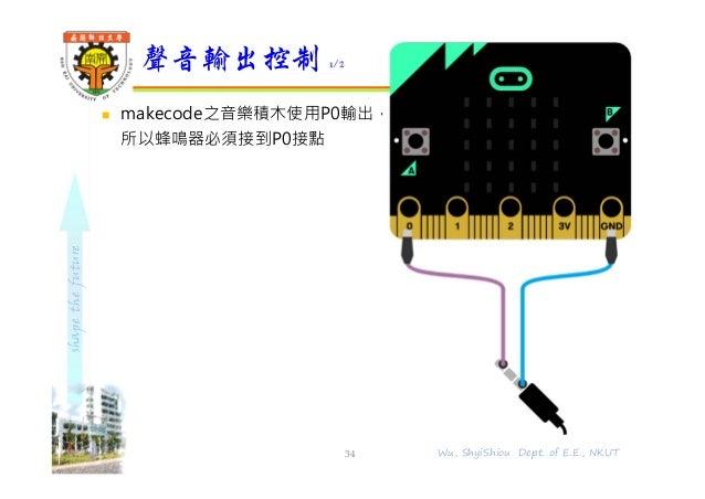shapethefuture  makecode之音樂積木使用P0輸出, 所以蜂鳴器必須接到P0接點 聲音輸出控制 1/2 34 Wu, ShyiShiou Dept. of E.E., NKUT