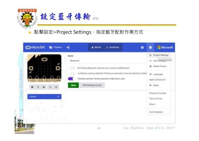 shapethefuture  點擊設定>Project Settings,指定藍牙配對作業方式 設定藍牙傳輸 5/5 43 Wu, ShyiShiou Dept. of E.E., NKUT