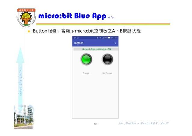 shapethefuture  Button服務:會顯示micro:bit控制板之A、B按鍵狀態 micro:bit Blue App 6/7 55 Wu, ShyiShiou Dept. of E.E., NKUT