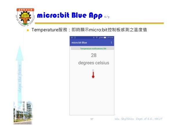 shapethefuture  Temperature服務:即時顯示micro:bit控制板感測之溫度值 micro:bit Blue App 6/7 57 Wu, ShyiShiou Dept. of E.E., NKUT