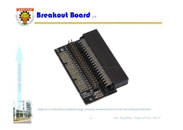 shapethefuture Breakout Board 1/2 6 Wu, ShyiShiou Dept. of E.E., NKUT https://www.kitronik.co.uk/5601b-edge-connector-brea...