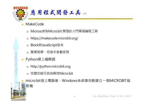 shapethefuture  MakeCode  Microsoft為Micro:bit 開發的入門學習編程工具  https://makecode.microbit.org/  Block與JavaScript版本  簡單易學,但...