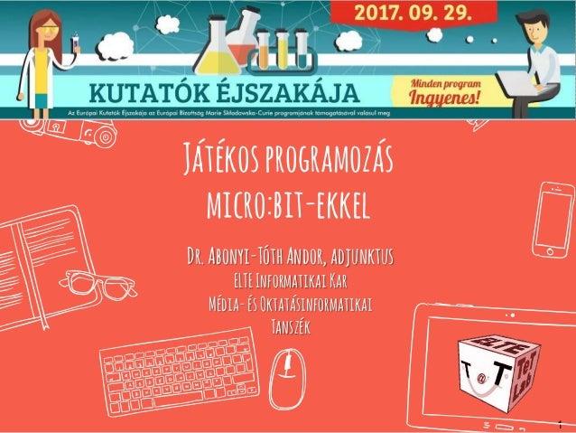 1 Játékosprogramozás micro:bit-ekkel Dr.Abonyi-TóthAndor, adjunktus ELTEInformatikaiKar Média-ésOktatásinformatikai Tanszé...