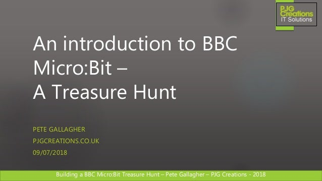 Building a BBC Micro:Bit Treasure Hunt – Pete Gallagher – PJG Creations - 2018 An introduction to BBC Micro:Bit – A Treasu...