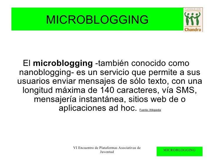 El  microblogging  -también conocido como nanoblogging- es un servicio que permite a sus usuarios enviar mensajes de sólo ...