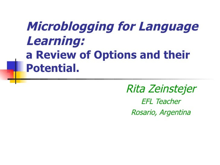 Microblogging for Language Learning: a Review of Options and their Potential. Rita Zeinstejer EFL Teacher Rosario, Argentina