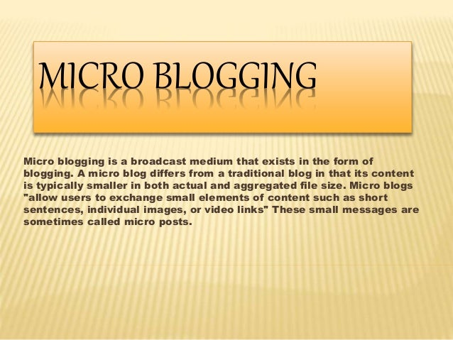 MICRO BLOGGING  Micro blogging is a broadcast medium that exists in the form of  blogging. A micro blog differs from a tra...