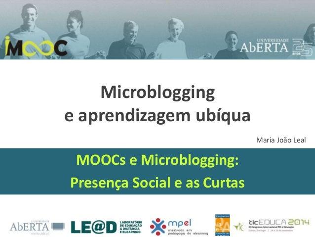 Microblogging e aprendizagem ubíqua MOOCs e Microblogging: Presença Social e as Curtas Maria João Leal