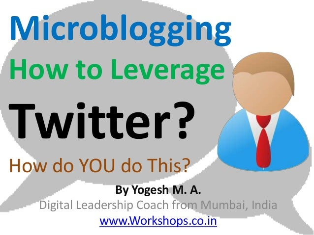 MicrobloggingHow to LeverageTwitter?How do YOU do This?                  By Yogesh M. A.   Digital Leadership Coach from M...
