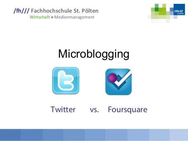 /fh/// Fachhochschule St. Pölten Wirtschaft > Medienmanagement Microblogging Twitter vs. Foursquare