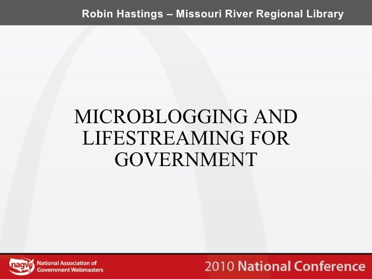 MICROBLOGGING AND LIFESTREAMING FOR GOVERNMENT Robin Hastings – Missouri River Regional Library