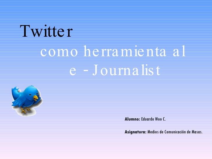 Twitter   como herramienta al  e - Journalist Alumno:  Eduardo Woo C. Asignatura:  Medios de Comunicación de Masas.