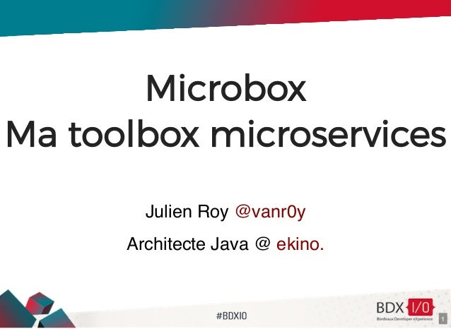 Microbox Ma toolbox microservices Julien Roy Architecte Java @ @vanr0y ekino. 1
