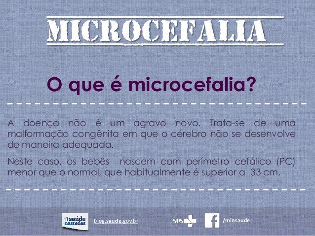 MICROCEFALIA blog.saude.gov.br /minsaude O que é microcefalia? A doença não é um agravo novo. Trata-se de uma malformação ...
