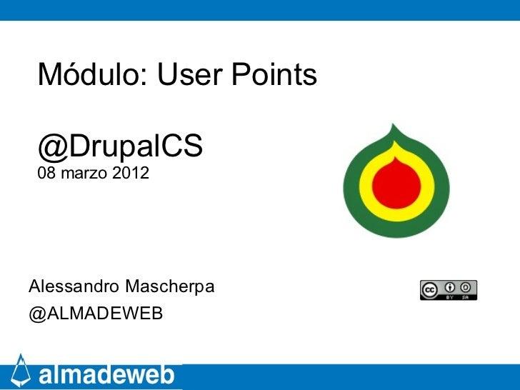 Módulo: User Points@DrupalCS08 marzo 2012Alessandro Mascherpa@ALMADEWEB