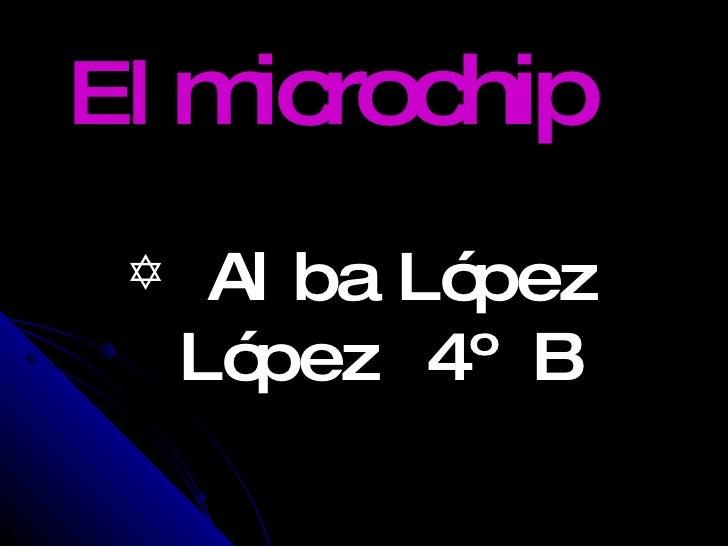 El  microchip <ul><li>Alba   López López 4º B </li></ul>