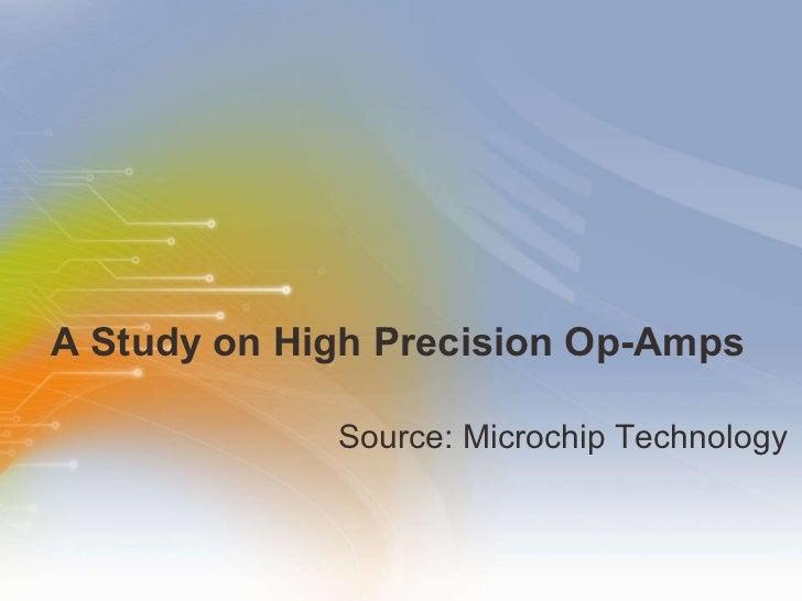 A Study on High Precision Op-Amps <ul><li>Source: Microchip Technology </li></ul>