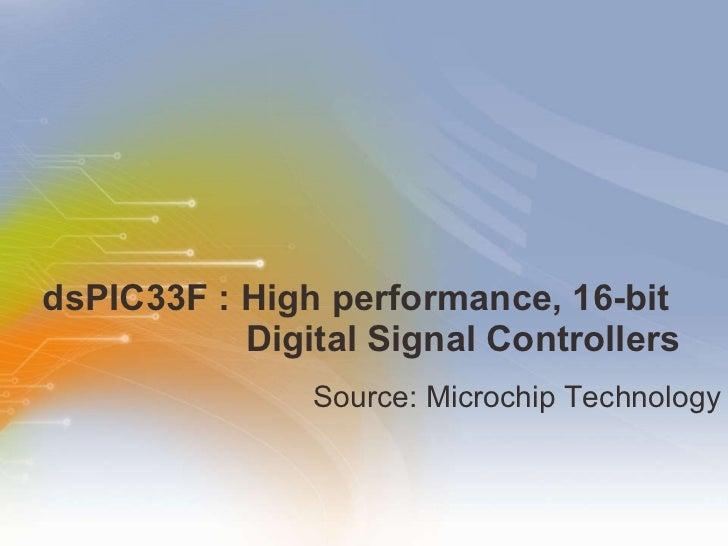 dsPIC33F : High performance, 16-bit    Digital Signal Controllers <ul><li>Source: Microchip Technology  </li></ul>