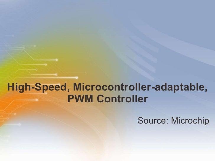 High-Speed, Microcontroller-adaptable, PWM Controller <ul><li>Source: Microchip </li></ul>