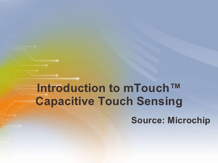 Introduction to mTouch™ Capacitive Touch Sensing <ul><li>Source: Microchip </li></ul>