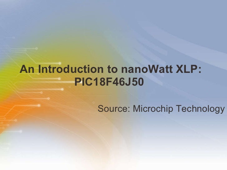 An Introduction to nanoWatt XLP: PIC18F46J50  <ul><li>Source: Microchip Technology </li></ul>