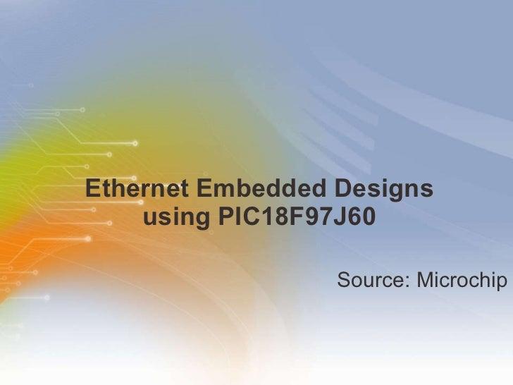 Ethernet Embedded Designs  using PIC18F97J60  <ul><li>Source: Microchip </li></ul>