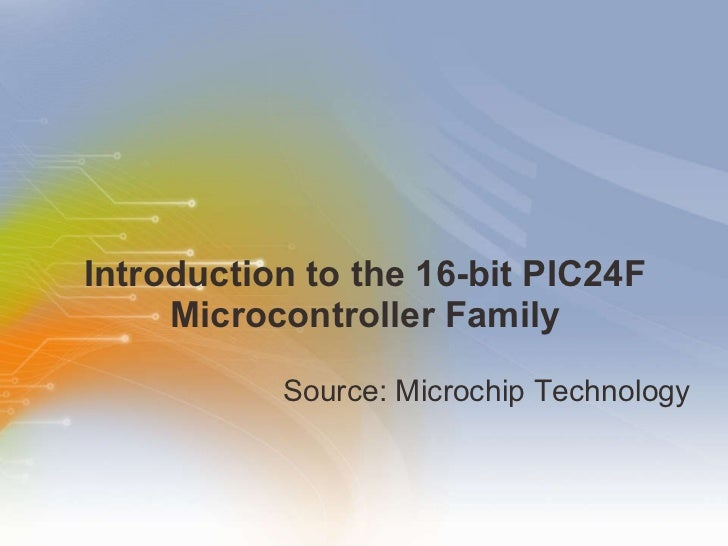 Introduction to the 16-bit PIC24F Microcontroller Family <ul><li>Source: Microchip Technology </li></ul>