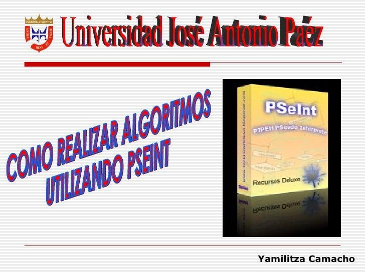 Universidad José Antonio Paéz COMO REALIZAR ALGORITMOS UTILIZANDO PSEINT Yamilitza Camacho