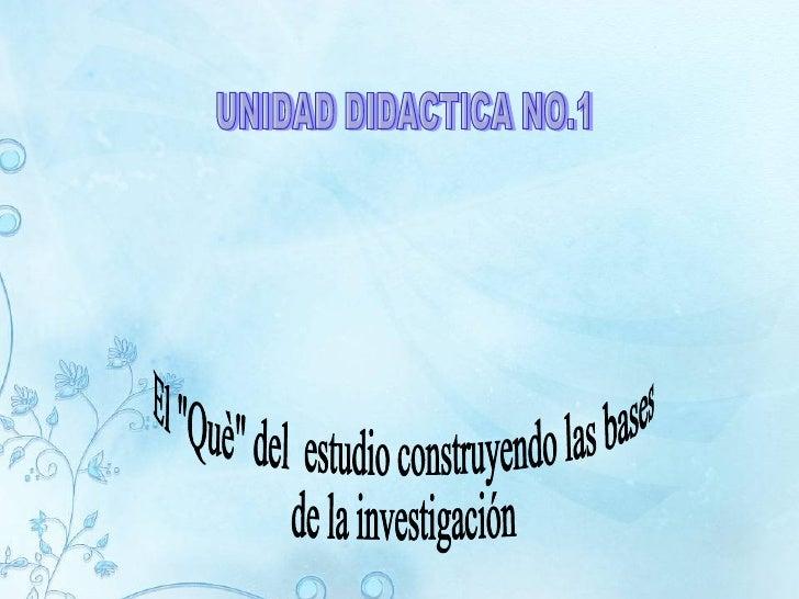 """UNIDAD DIDACTICA NO.1 El """"Què"""" del  estudio construyendo las bases de la investigación"""