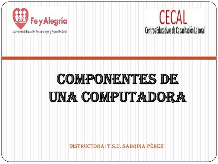 Componentes de una computadora<br />Instructora: T.S.U. Sabrina Pérez<br />