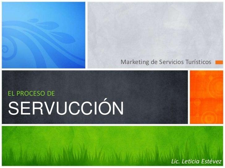 Marketing de Servicios Turísticos<br />EL PROCESO DE SERVUCCIÓN<br />Lic. Leticia Estévez<br />