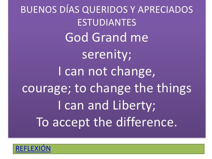 BUENOS DÍAS QUERIDOS Y APRECIADOS ESTUDIANTESGod Grand meserenity;I can notchange, courage; tochangethethingsI can and Lib...