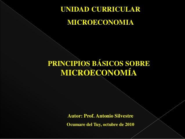 UNIDAD CURRICULAR MICROECONOMIA PRINCIPIOS BÁSICOS SOBRE MICROECONOMÍA Autor: Prof. Antonio Silvestre Ocumare del Tuy, oct...