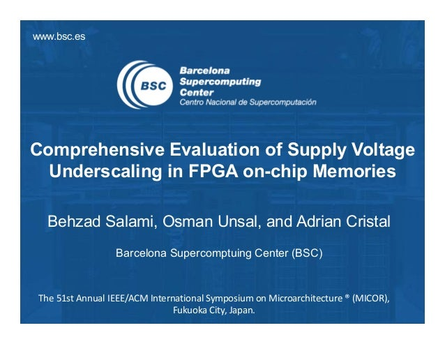 www.bsc.es Comprehensive Evaluation of Supply Voltage Underscaling in FPGA on-chip Memories Behzad Salami, Osman Unsal, an...