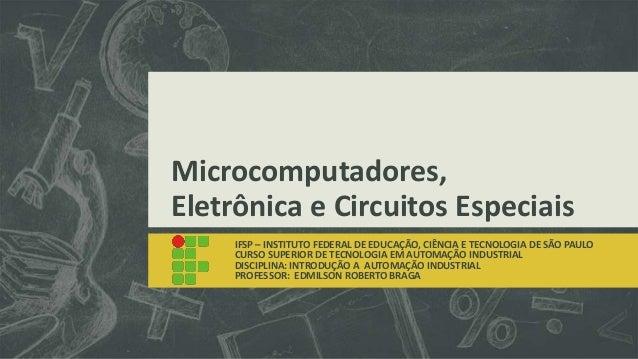 Microcomputadores, Eletrônica e Circuitos Especiais IFSP – INSTITUTO FEDERAL DE EDUCAÇÃO, CIÊNCIA E TECNOLOGIA DE SÃO PAUL...