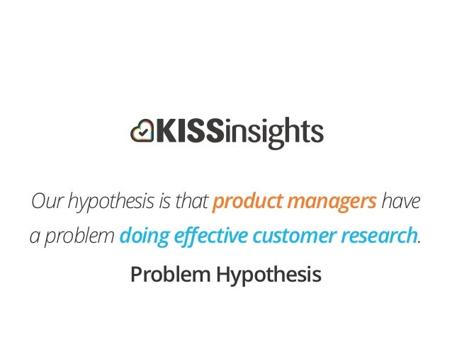 !Our hypothesis is that product managers havea problem doing effective customer research.Problem Hypothesis